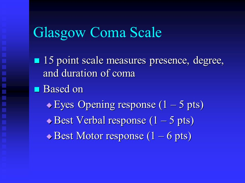 Glasgow Coma Scale 15 point scale measures presence, degree, and duration of coma. Based on. Eyes Opening response (1 – 5 pts)