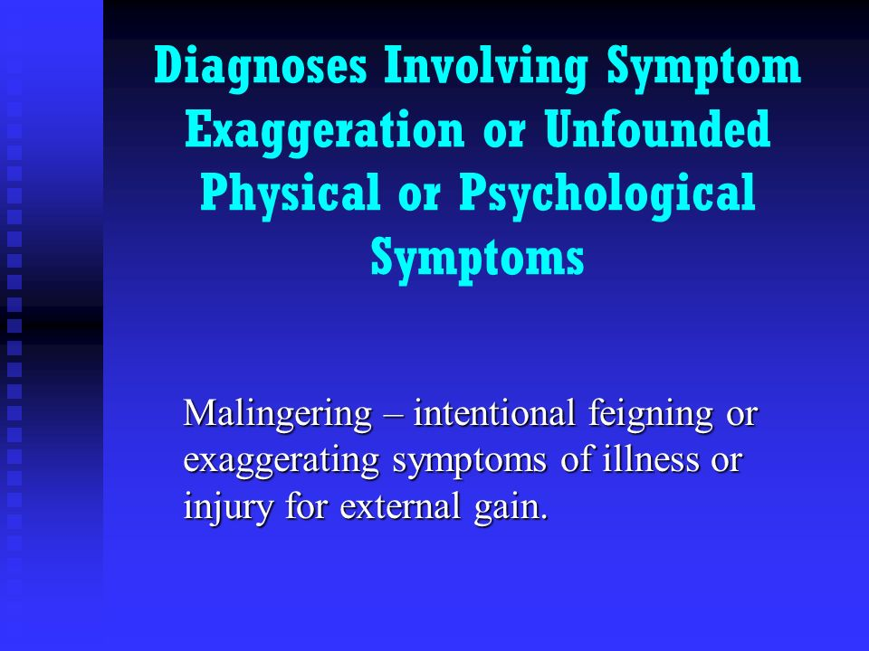 Diagnoses Involving Symptom Exaggeration or Unfounded Physical or Psychological Symptoms