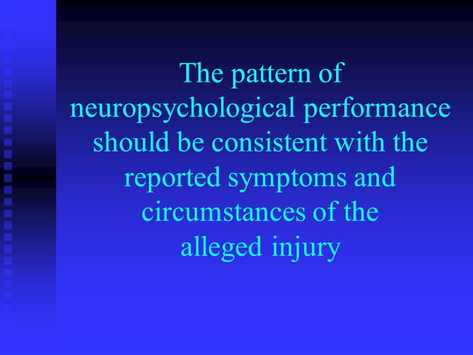 The pattern of neuropsychological performance should be consistent with the reported symptoms and circumstances of the alleged injury