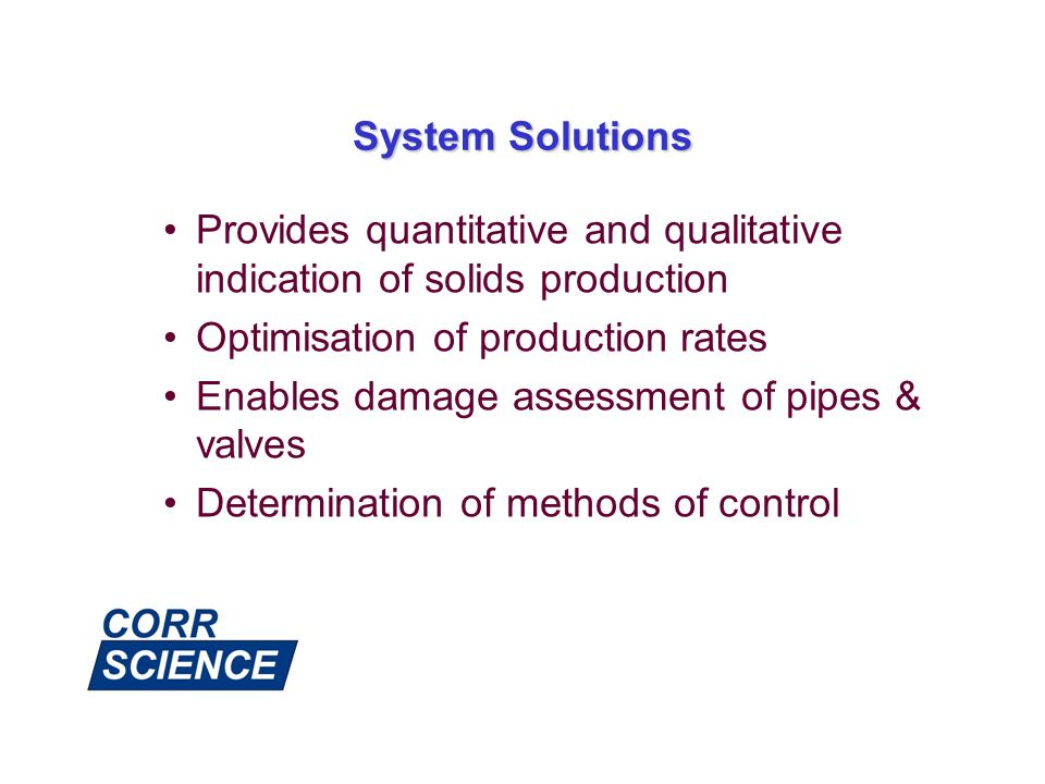 System Solutions Provides quantitative and qualitative indication of solids production. Optimisation of production rates.