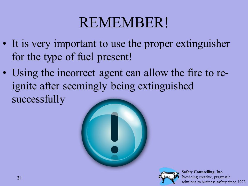 REMEMBER! It is very important to use the proper extinguisher for the type of fuel present!