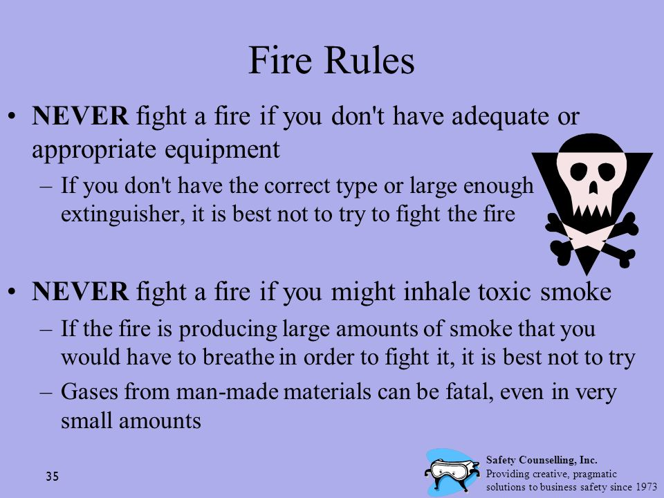 Fire Rules NEVER fight a fire if you don t have adequate or appropriate equipment.