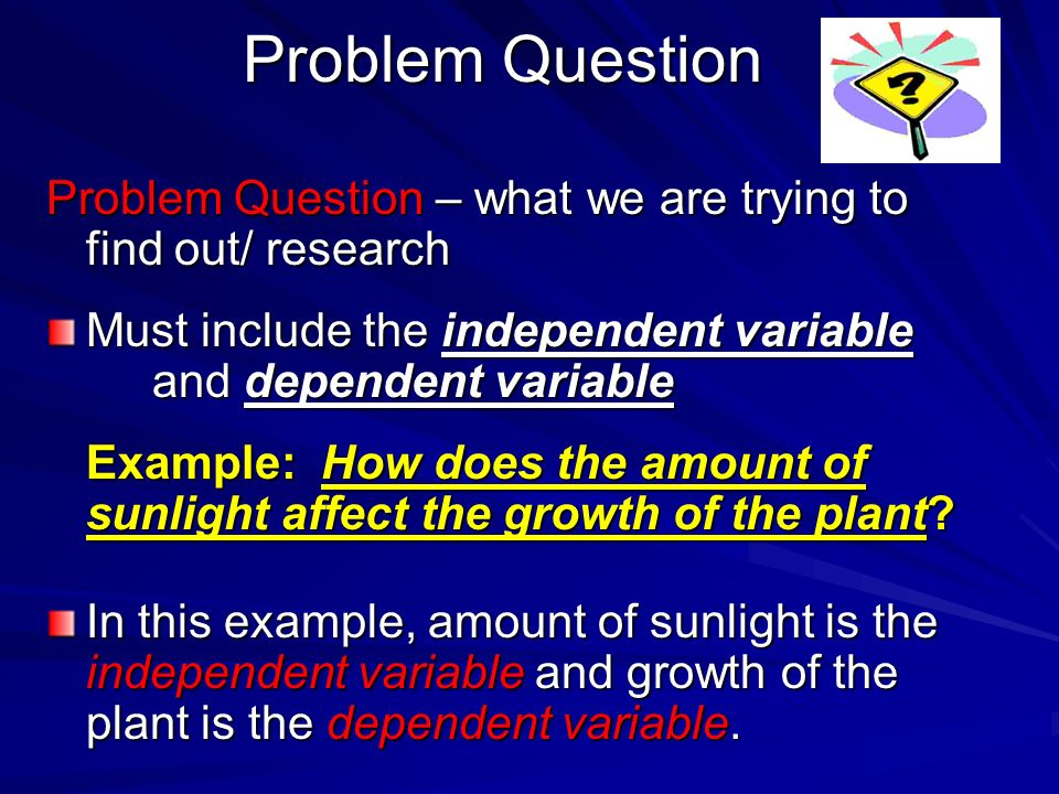 Problem Question Problem Question – what we are trying to find out/ research. Must include the independent variable and dependent variable.