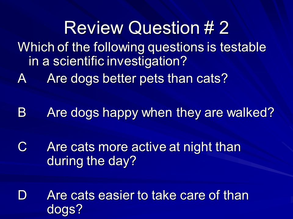 Review Question # 2 Which of the following questions is testable in a scientific investigation A Are dogs better pets than cats