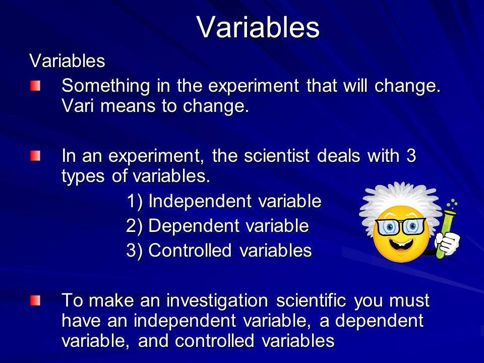 Variables Variables. Something in the experiment that will change. Vari means to change.
