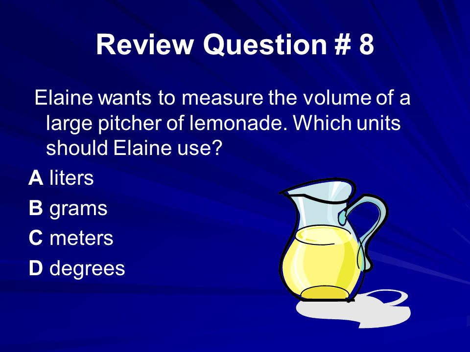 Review Question # 8 Elaine wants to measure the volume of a large pitcher of lemonade. Which units should Elaine use