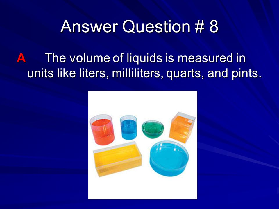 Answer Question # 8 A The volume of liquids is measured in units like liters, milliliters, quarts, and pints.