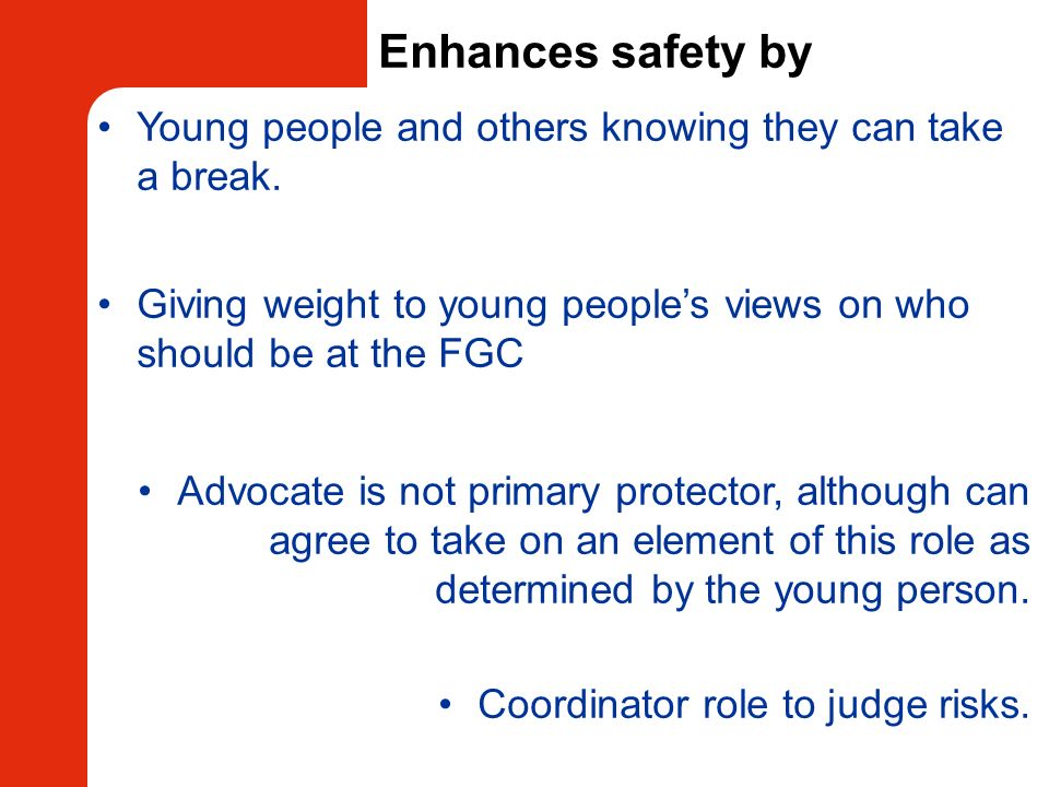 Enhances safety byYoung people and others knowing they can take a break. Giving weight to young people's views on who should be at the FGC.