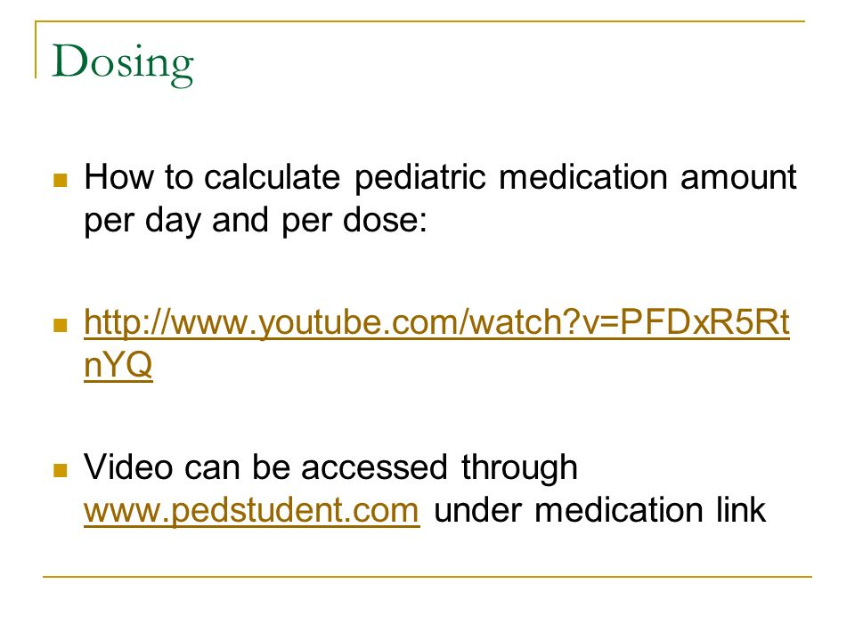 Dosing How to calculate pediatric medication amount per day and per dose: http://www.youtube.com/watch v=PFDxR5RtnYQ.