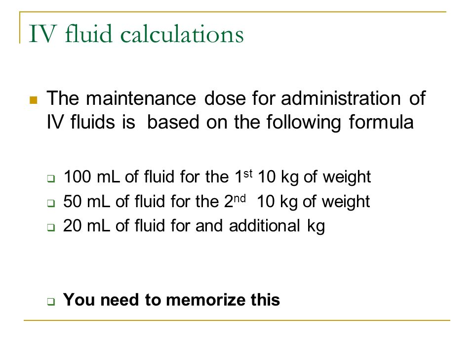 IV fluid calculations The maintenance dose for administration of IV fluids is based on the following formula.