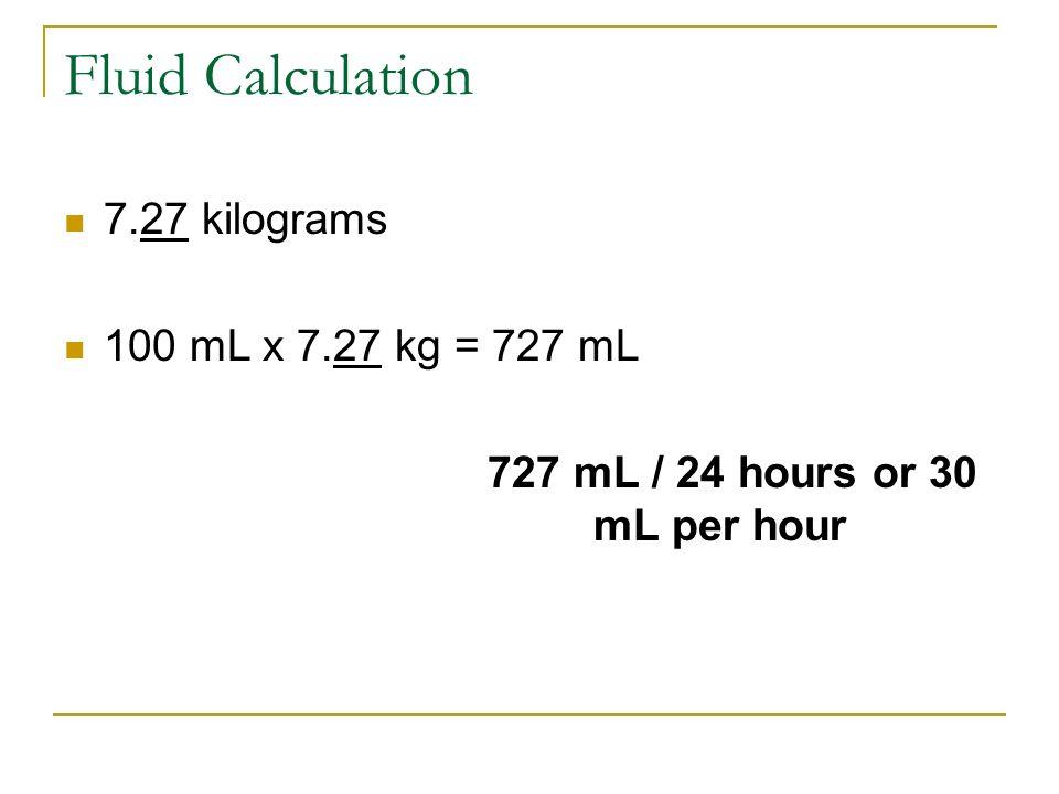 Fluid Calculation 7.27 kilograms 100 mL x 7.27 kg = 727 mL