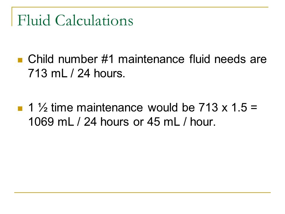 Fluid Calculations Child number #1 maintenance fluid needs are 713 mL / 24 hours.