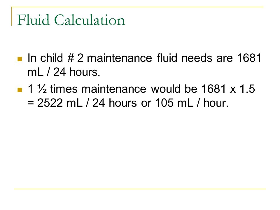 Fluid Calculation In child # 2 maintenance fluid needs are 1681 mL / 24 hours.
