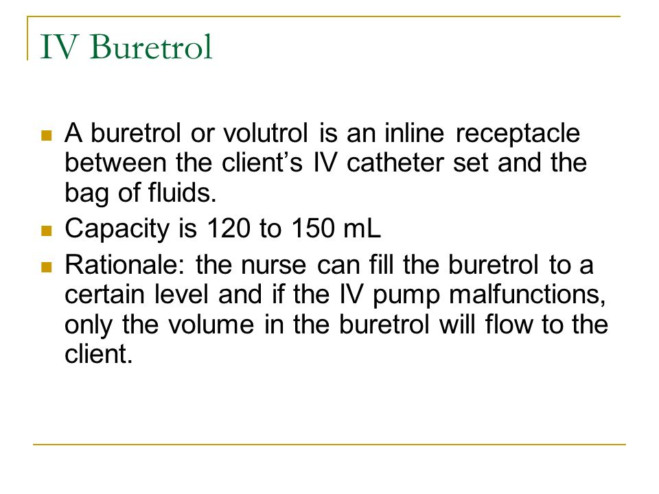 IV Buretrol A buretrol or volutrol is an inline receptacle between the client's IV catheter set and the bag of fluids.