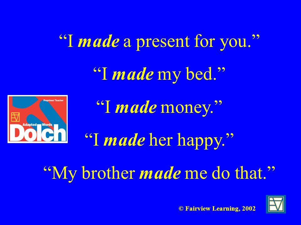 I made a present for you. I made my bed. I made money.