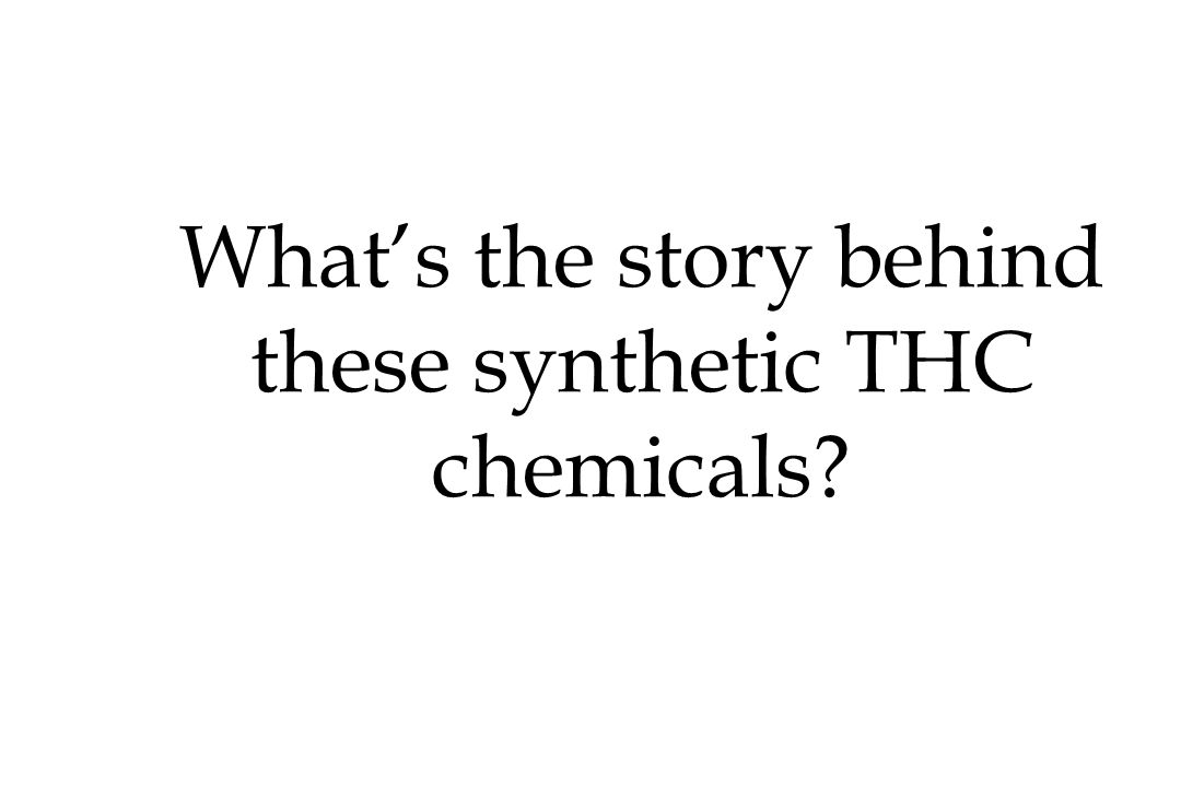 What's the story behind these synthetic THC chemicals