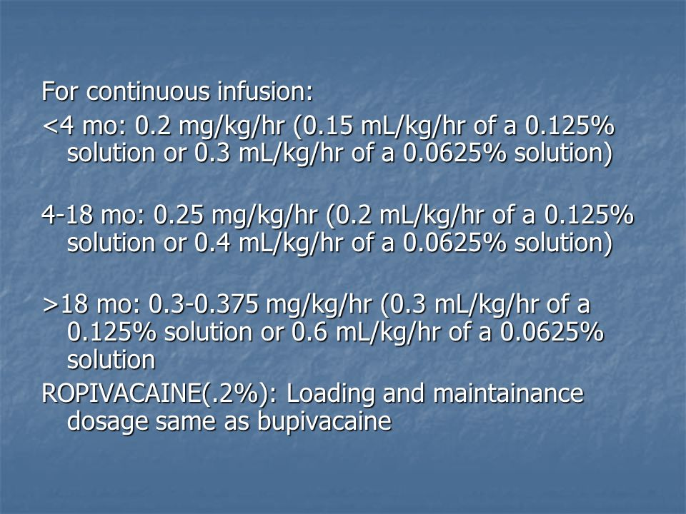 For continuous infusion: <4 mo: 0.2 mg/kg/hr (0.15 mL/kg/hr of a 0.125% solution or 0.3 mL/kg/hr of a 0.0625% solution) 4-18 mo: 0.25 mg/kg/hr (0.2 mL/kg/hr of a 0.125% solution or 0.4 mL/kg/hr of a 0.0625% solution) >18 mo: 0.3-0.375 mg/kg/hr (0.3 mL/kg/hr of a 0.125% solution or 0.6 mL/kg/hr of a 0.0625% solution ROPIVACAINE(.2%): Loading and maintainance dosage same as bupivacaine
