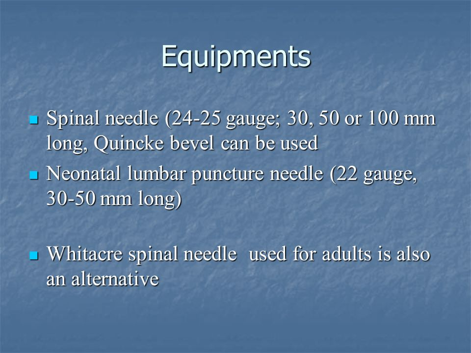 Equipments Spinal needle (24-25 gauge; 30, 50 or 100 mm long, Quincke bevel can be used. Neonatal lumbar puncture needle (22 gauge, 30-50 mm long)