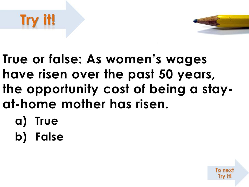 True or false: As women's wages have risen over the past 50 years, the opportunity cost of being a stay-at-home mother has risen.