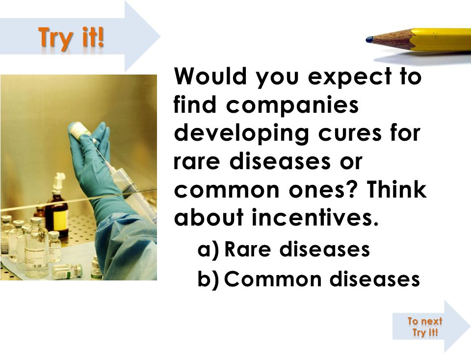 Would you expect to find companies developing cures for rare diseases or common ones Think about incentives.