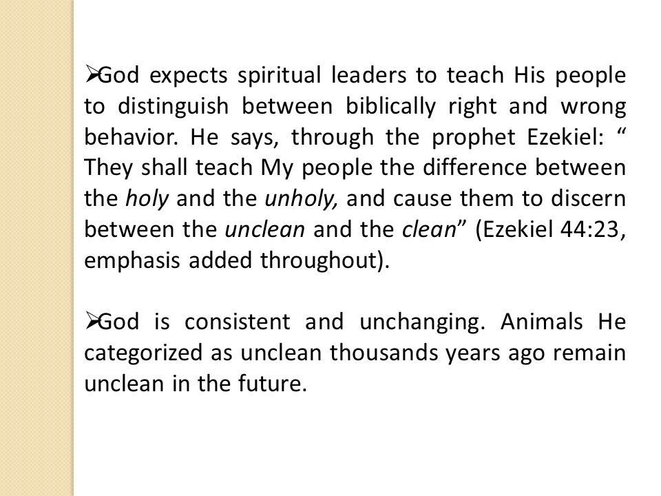 God expects spiritual leaders to teach His people to distinguish between biblically right and wrong behavior. He says, through the prophet Ezekiel: They shall teach My people the difference between the holy and the unholy, and cause them to discern between the unclean and the clean (Ezekiel 44:23, emphasis added throughout).
