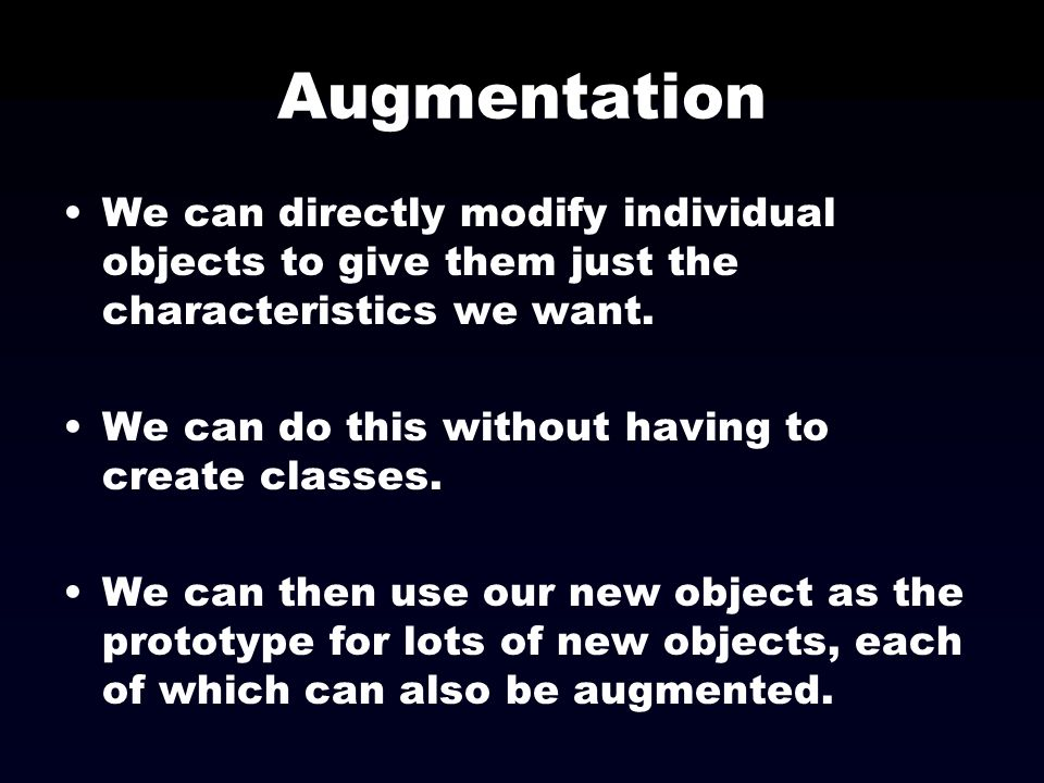 Augmentation We can directly modify individual objects to give them just the characteristics we want.
