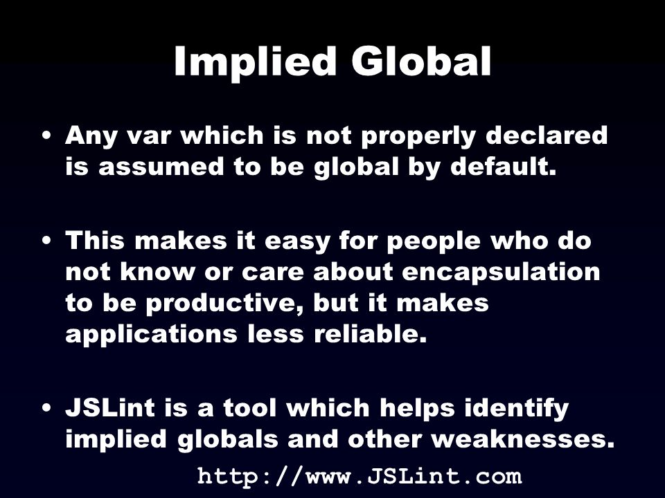 Implied Global Any var which is not properly declared is assumed to be global by default.