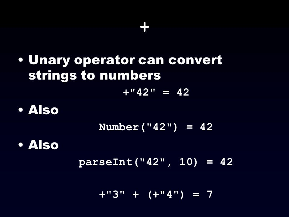 + Unary operator can convert strings to numbers Also + 42 = 42