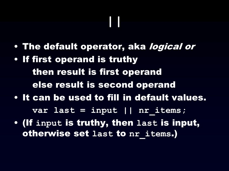 || The default operator, aka logical or If first operand is truthy