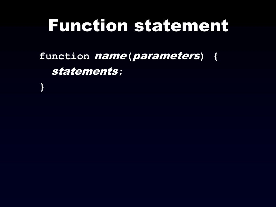 Function statement function name(parameters) { statements; }