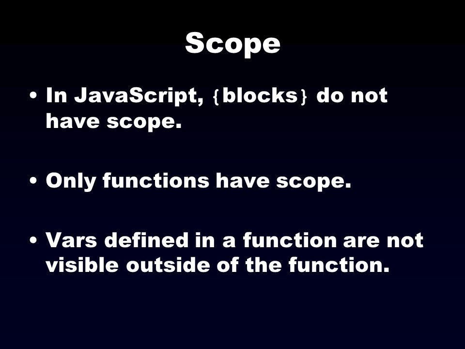 Scope In JavaScript, {blocks} do not have scope.