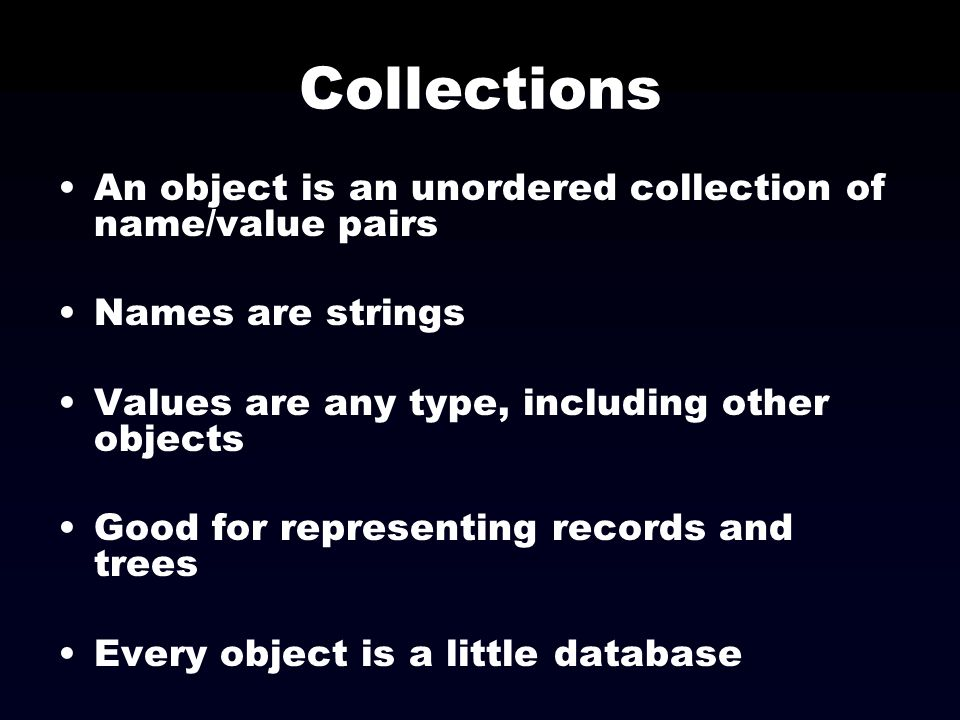 Collections An object is an unordered collection of name/value pairs