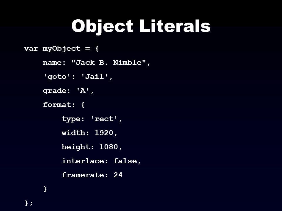 Object Literals var myObject = { name: Jack B. Nimble ,