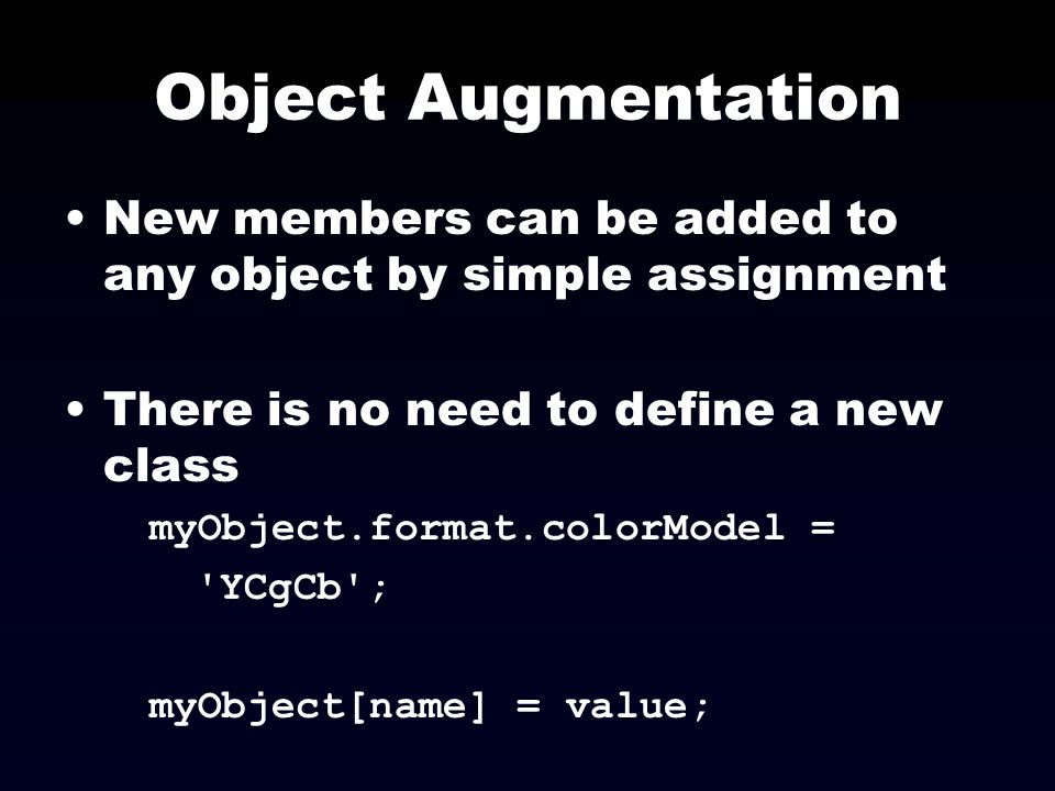 Object Augmentation New members can be added to any object by simple assignment. There is no need to define a new class.