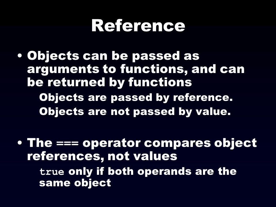 Reference Objects can be passed as arguments to functions, and can be returned by functions. Objects are passed by reference.