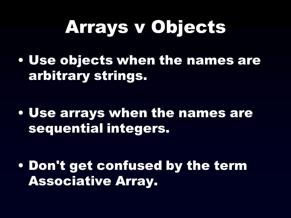 Arrays v Objects Use objects when the names are arbitrary strings.