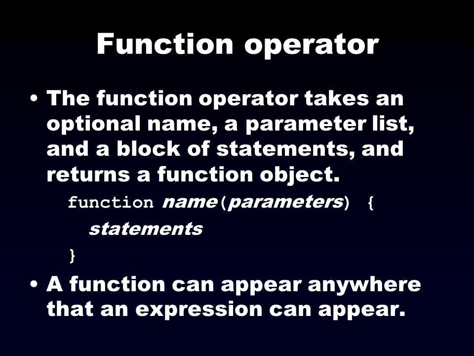 Function operator The function operator takes an optional name, a parameter list, and a block of statements, and returns a function object.