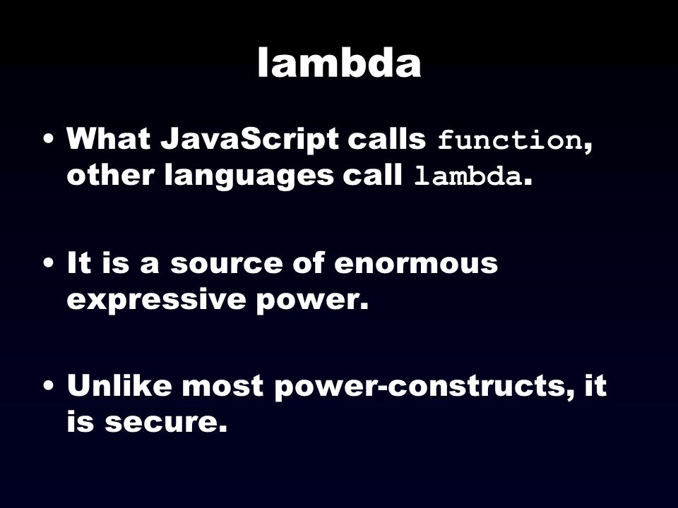 lambda What JavaScript calls function, other languages call lambda.