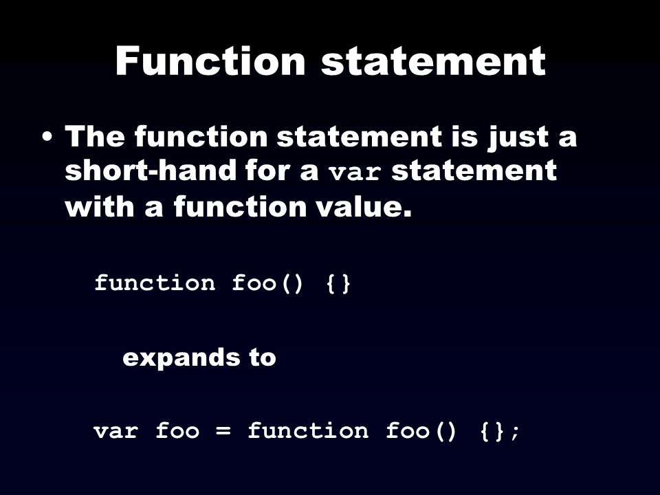 Function statement The function statement is just a short-hand for a var statement with a function value.