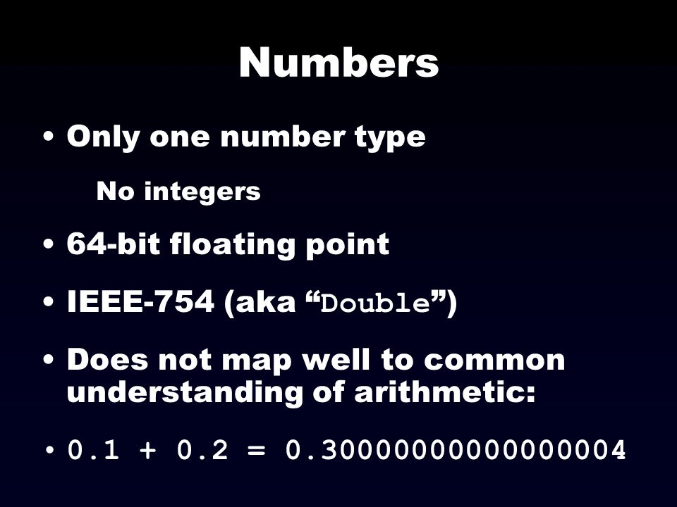 Numbers Only one number type 64-bit floating point