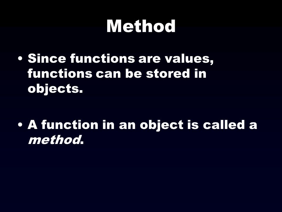 Method Since functions are values, functions can be stored in objects.
