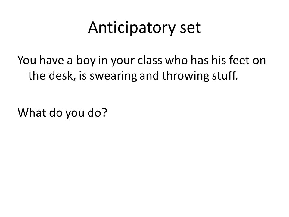 Anticipatory set You have a boy in your class who has his feet on the desk, is swearing and throwing stuff.