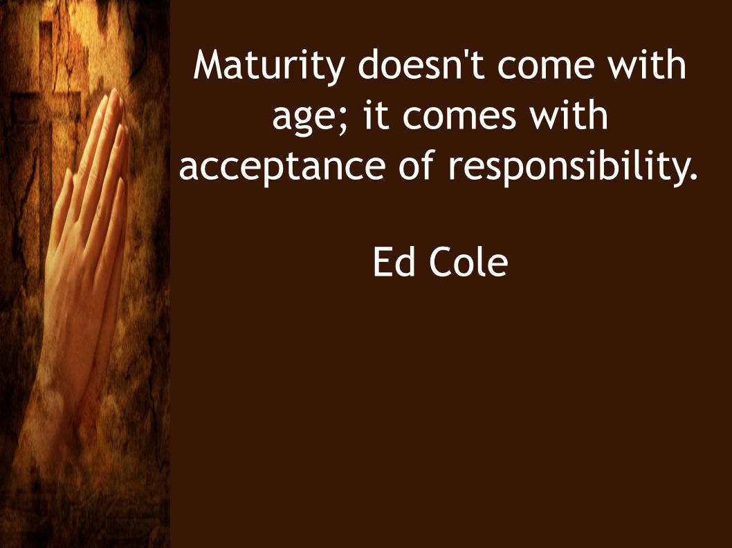 Maturity doesn t come with age; it comes with acceptance of responsibility.