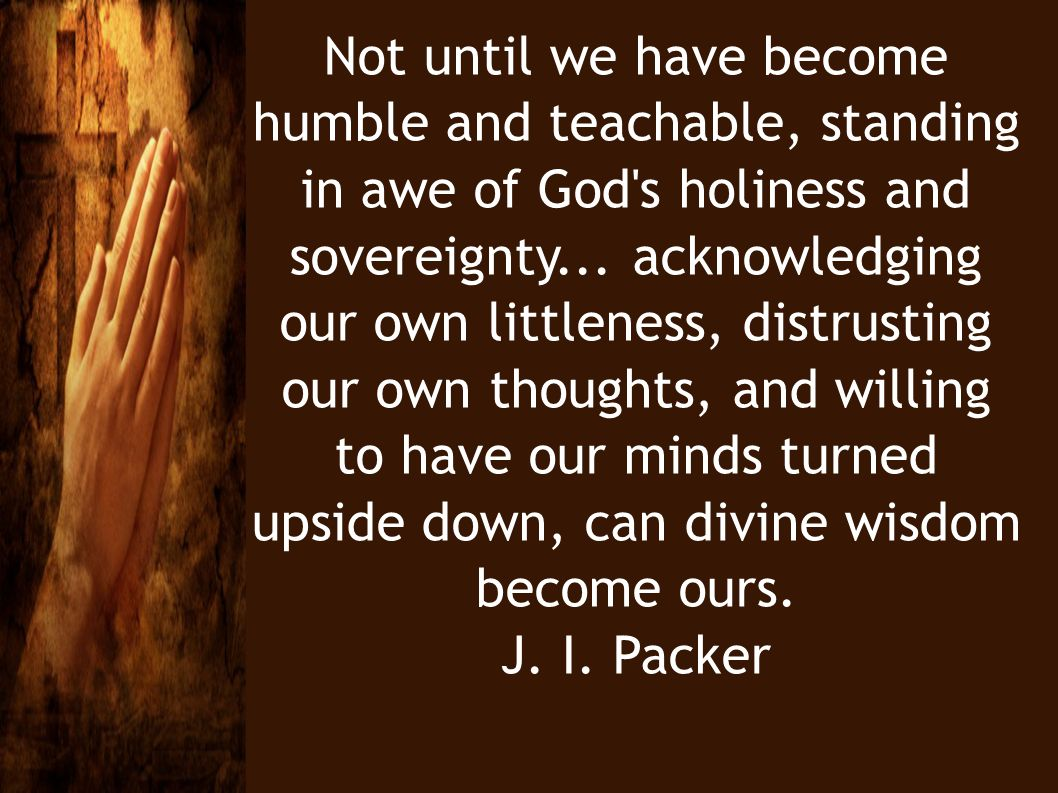 Not until we have become humble and teachable, standing in awe of God s holiness and sovereignty... acknowledging our own littleness, distrusting our own thoughts, and willing to have our minds turned upside down, can divine wisdom become ours.