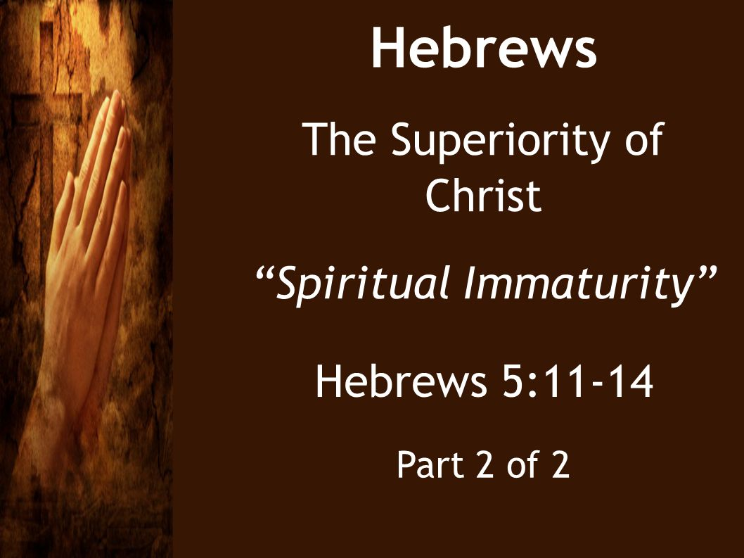 Hebrews The Superiority of Christ Spiritual Immaturity