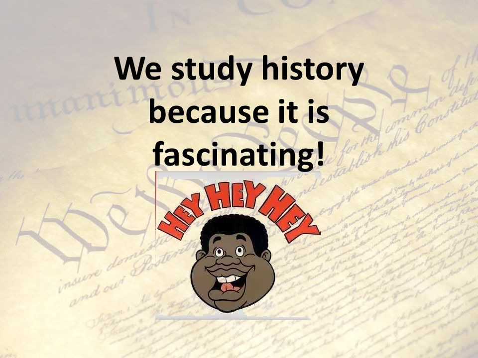 We study history because it is fascinating!