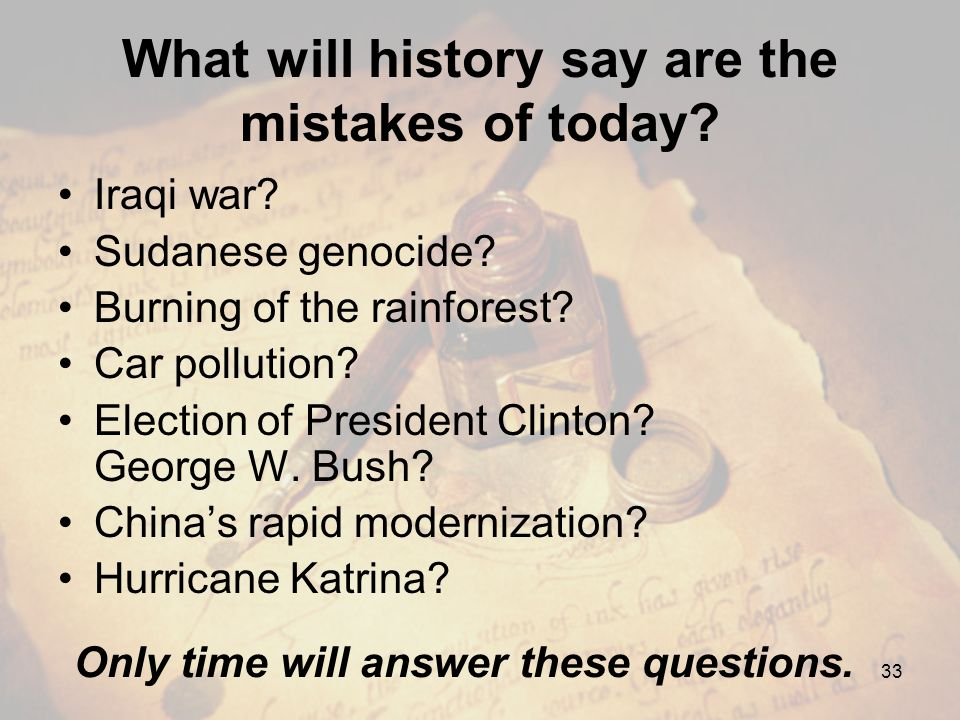 What will history say are the mistakes of today