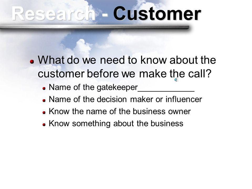 Research - Customer What do we need to know about the customer before we make the call Name of the gatekeeper____________.