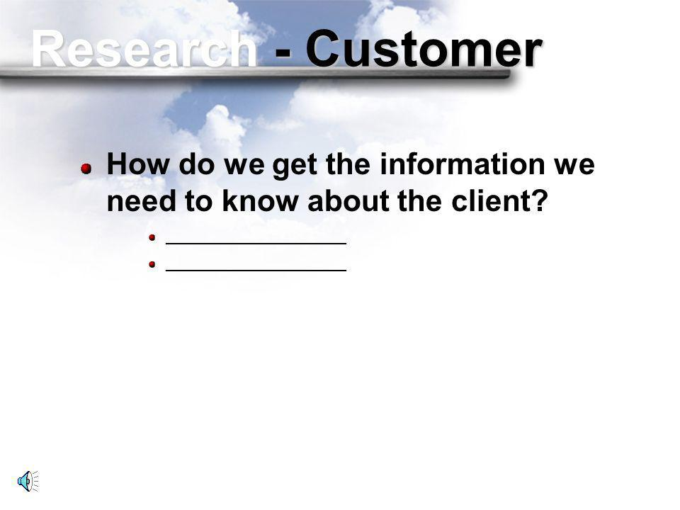 Research - Customer How do we get the information we need to know about the client.