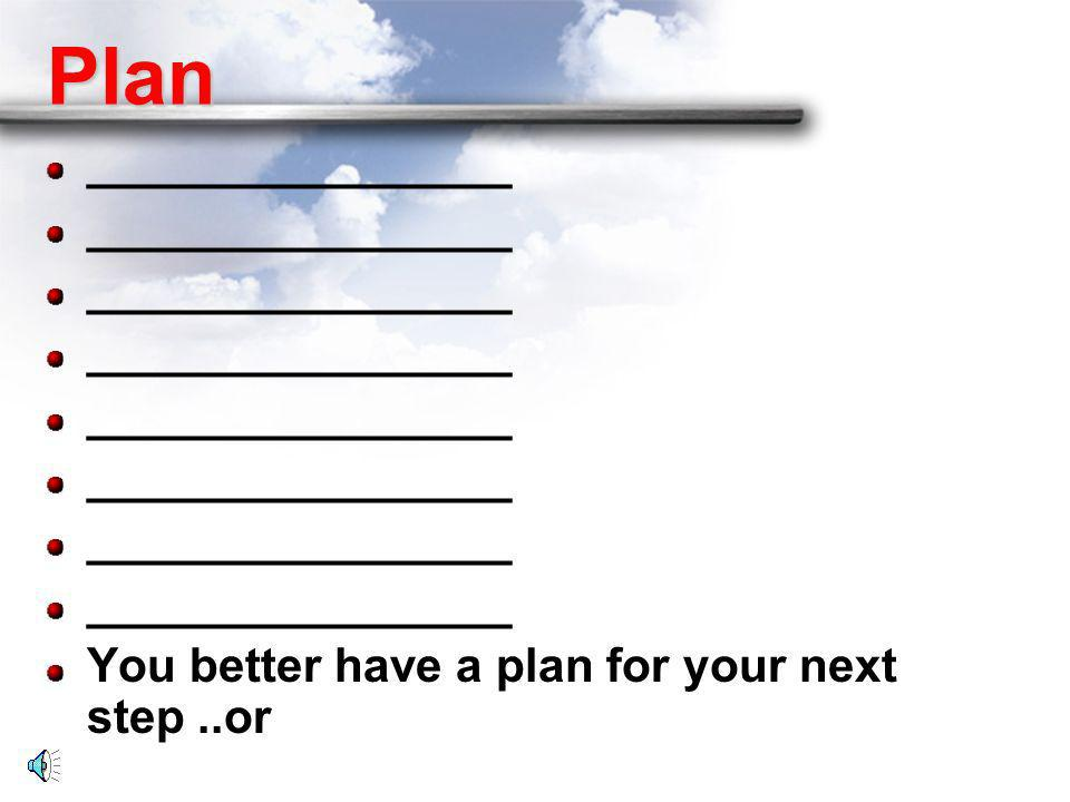 Plan ________________ You better have a plan for your next step ..or